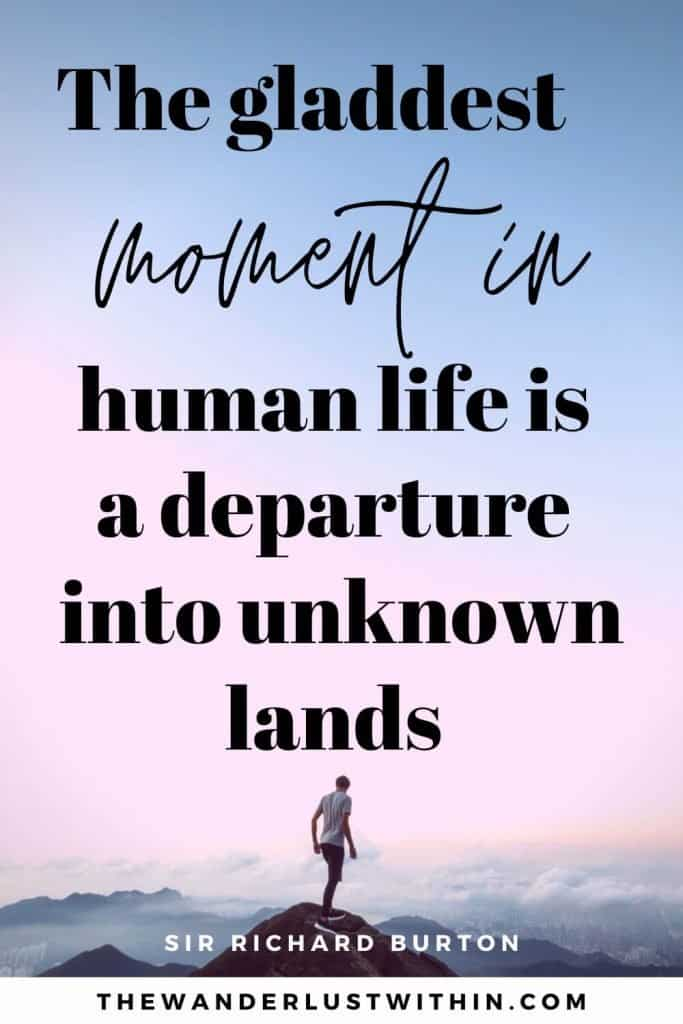 """quotes for exploring - """"The gladdest moment in human life is a departure into unknown lands.""""– Sir Richard Burton"""