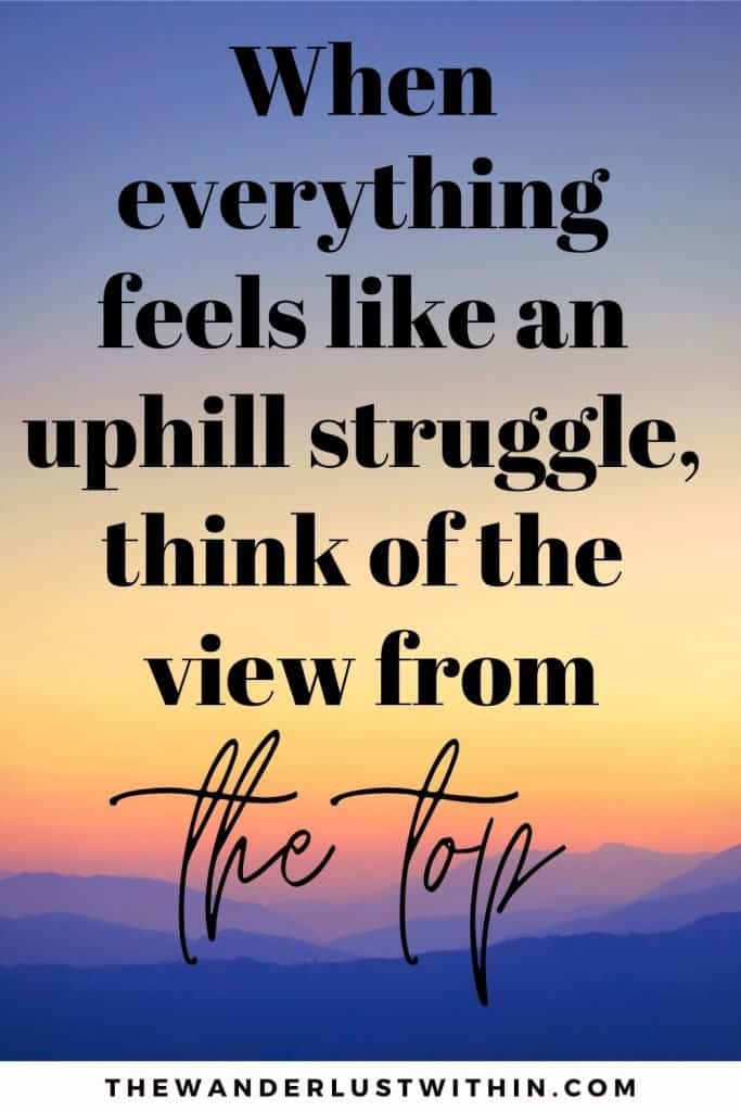 """mountain quote - """"When everything feels like an uphill struggle, think of the view from the top"""" – Unknown"""