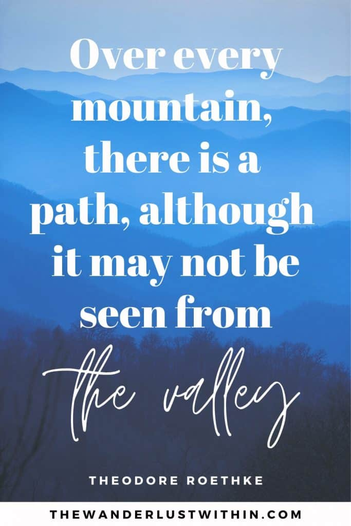 """quotes about mountains -""""Over every mountain, there is a path, although it may not be seen from the valley."""" – Theodore Roethke"""