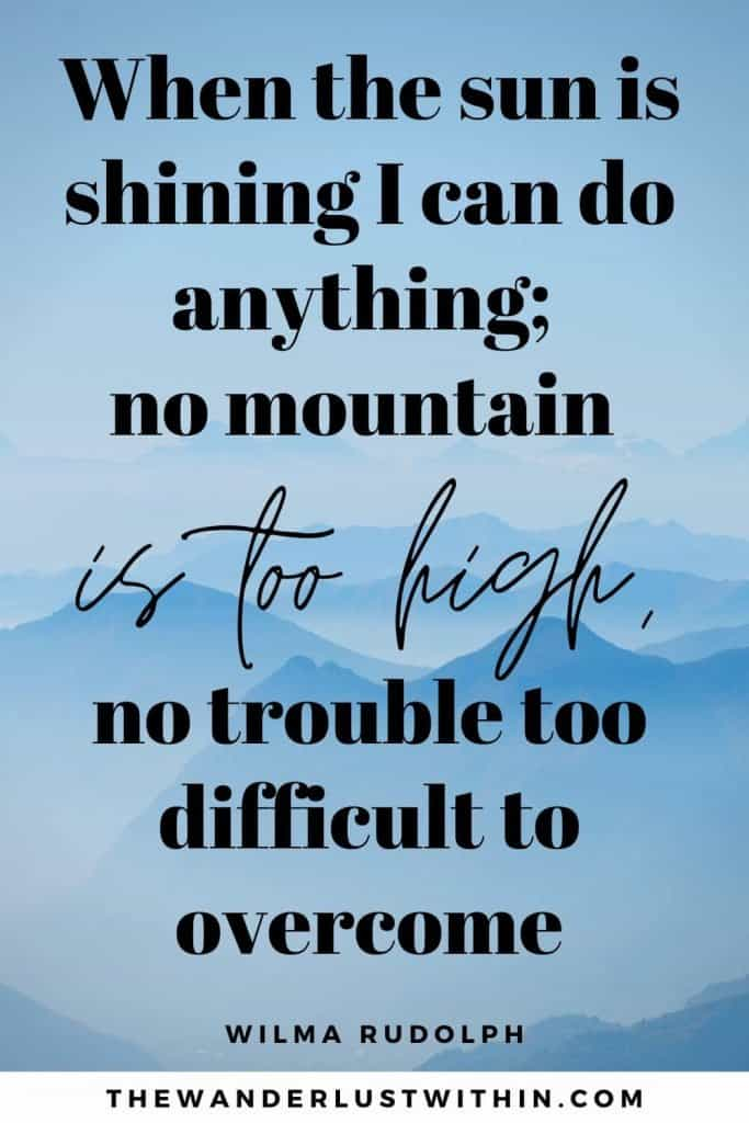 """inspirational quotes about mountains - """"When the sun is shining I can do anything; no mountain is too high, no trouble too difficult to overcome."""" – Wilma Rudolph"""